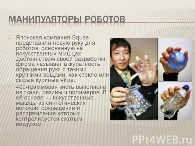 Манипуляторы роботов Японская компания Squse представила новую руку для роботов, основанную на искусственных мышцах. Достоинством своей разработки фирма называет аккуратность обращения руки с такими хрупкими вещами, как стекло или сырые куриные яйца…