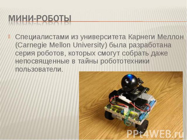 Мини-роботыСпециалистами из университета Карнеги Меллон (Carnegie Mellon University) была разработана серия роботов, которых смогут собрать даже непосвященные в тайны робототехники пользователи.