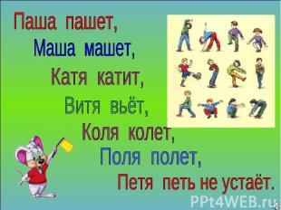 Паша пашет, Маша машет, Катя катит, Витя вьёт, Коля колет, Поля полет, Петя петь