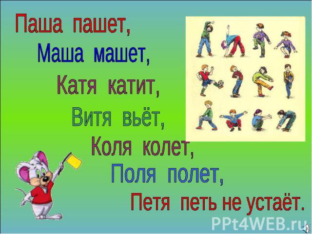 Паша пашет, Маша машет, Катя катит, Витя вьёт, Коля колет, Поля полет, Петя петь не устаёт.