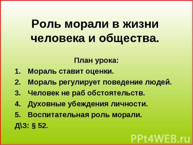 Роль морали в жизни человека и общества План урока: Мораль ставит оценки. Мораль регулирует поведение людей. Человек не раб обстоятельств. Духовные убеждения личности. Воспитательная роль морали. Д\З: § 52.