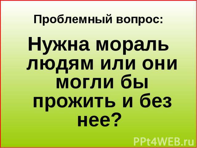 Проблемный вопрос: Нужна мораль людям или они могли бы прожить и без нее?