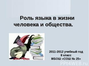 Роль языка в жизни человека и общества 2011-2012 учебный год 8 класс МБОШ «СОШ №