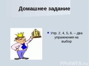 Домашнее задание Упр. 2, 4, 5, 6. – два упражнения на выбор