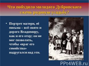Что побудило молодого Дубровского сжечь родовую усадьбу?Портрет матери, её письм
