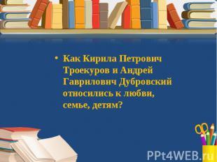 Как Кирила Петрович Троекуров и Андрей Гаврилович Дубровский относились к любви,