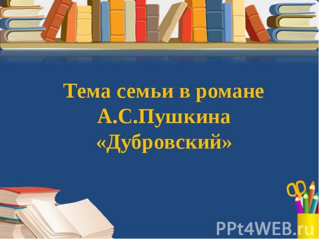 Тема семьи в романе А.С.Пушкина «Дубровский»