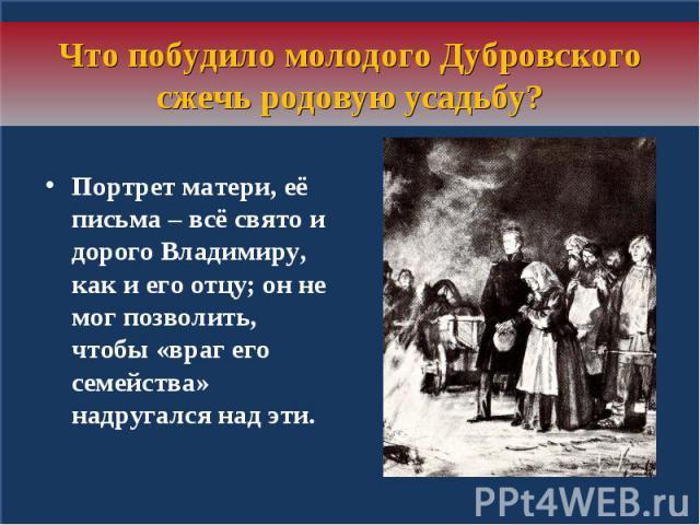 Что побудило молодого Дубровского сжечь родовую усадьбу?Портрет матери, её письма – всё свято и дорого Владимиру, как и его отцу; он не мог позволить, чтобы «враг его семейства» надругался над эти.