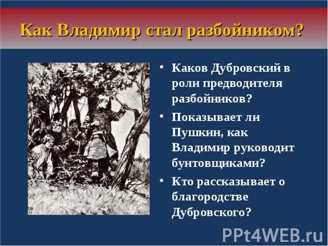 Как Владимир стал разбойником? Каков Дубровский в роли предводителя разбойников? Показывает ли Пушкин, как Владимир руководит бунтовщиками? Кто рассказывает о благородстве Дубровского?