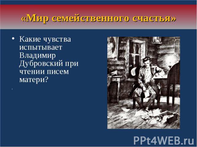 «Мир семейственного счастья»Какие чувства испытывает Владимир Дубровский при чтении писем матери? «Владимир зачитался и позабыл всё на свете, погрузясь душою в мир семейственного счастья»