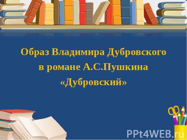 Образ Владимира Дубровского в романе А.С.Пушкина «Дубровский»