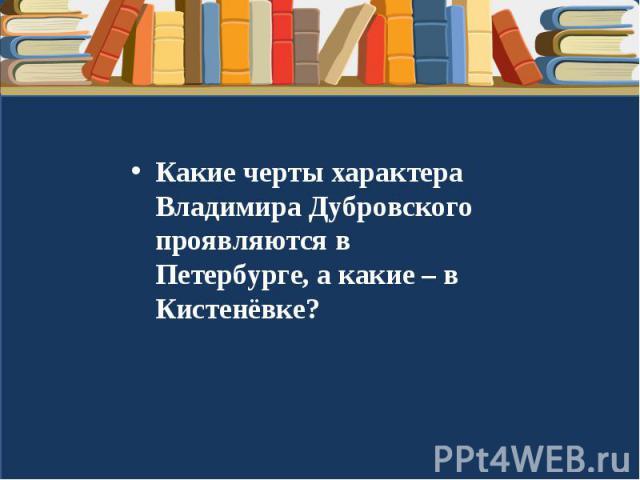 Какие черты характера Владимира Дубровского проявляются в Петербурге, а какие – в Кистенёвке?