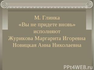 М. Глинка «Вы не придете вновь» исполняют Журикова Маргарита Игоревна Новицкая А