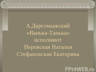 А.Даргомыжский «Ванька-Танька» исполняют Перовская Наталья Стефановская Екатерин