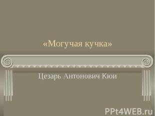 «Могучая кучка» Цезарь Антонович Кюи