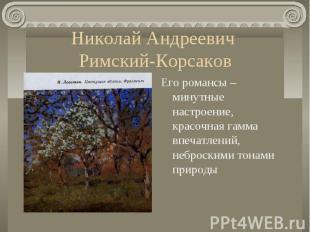 Николай Андреевич Римский-КорсаковЕго романсы – минутные настроение, красочная г