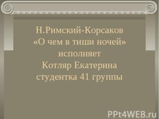 Н.Римский-Корсаков «О чем в тиши ночей» исполняет Котляр Екатерина студентка 41