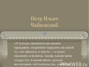 Петр Ильич Чайковский«Я всегда стремился как можно правдивее, искреннее выразить