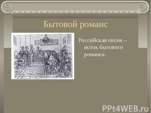 Бытовой романсРоссийская песня – исток бытового романса.