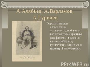 А.Алябьев, А.Варламов, А.ГурилевГород заливался алябьевским «соловьем», любовалс