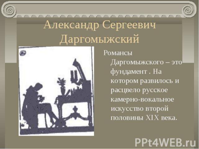 Александр Сергеевич ДаргомыжскийРомансы Даргомыжского – это фундамент . На котором развилось и расцвело русское камерно-вокальное искусство второй половины XIX века.