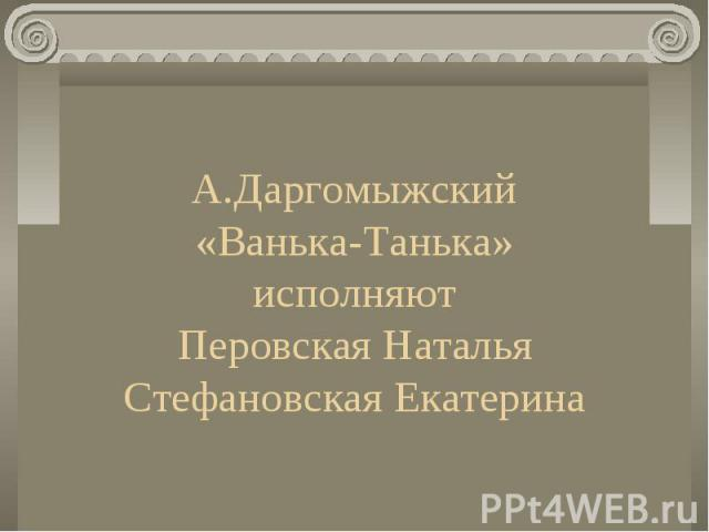 А.Даргомыжский «Ванька-Танька» исполняют Перовская Наталья Стефановская Екатерина