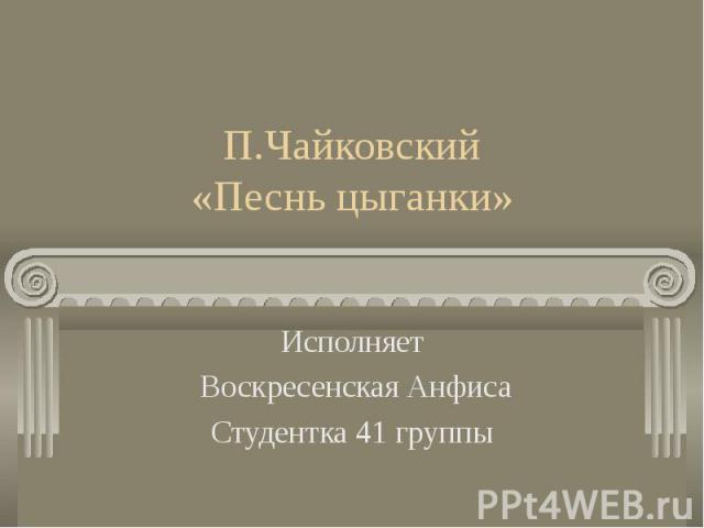 П.Чайковский «Песнь цыганки»Исполняет Воскресенская Анфиса Студентка 41 группы