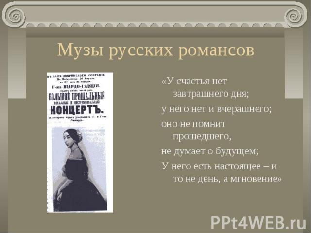 Музы русских романсов«У счастья нет завтрашнего дня; у него нет и вчерашнего; оно не помнит прошедшего, не думает о будущем; У него есть настоящее – и то не день, а мгновение»