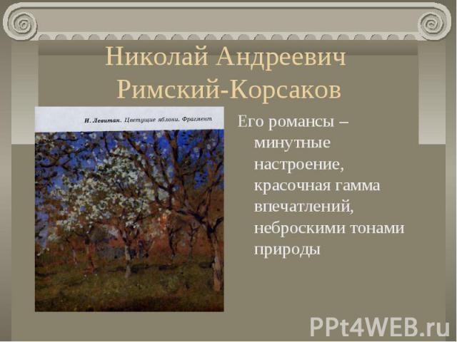 Николай Андреевич Римский-КорсаковЕго романсы – минутные настроение, красочная гамма впечатлений, неброскими тонами природы