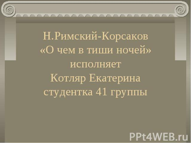 Н.Римский-Корсаков «О чем в тиши ночей» исполняет Котляр Екатерина студентка 41 группы