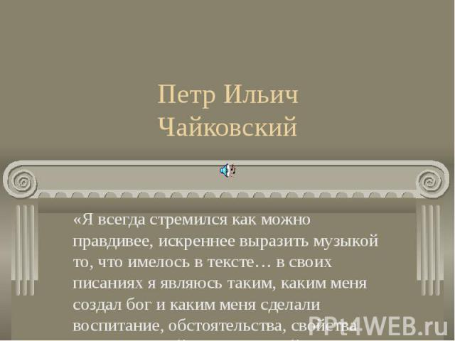 Петр Ильич Чайковский«Я всегда стремился как можно правдивее, искреннее выразить музыкой то, что имелось в тексте… в своих писаниях я являюсь таким, каким меня создал бог и каким меня сделали воспитание, обстоятельства, свойства того века и той стра…