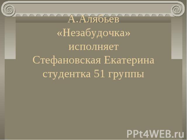 А.Алябьев «Незабудочка» исполняет Стефановская Екатерина студентка 51 группы