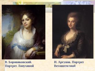 В. Боровиковский. Портрет Лопухиной И. Аргунов. Портрет Ветошниковой
