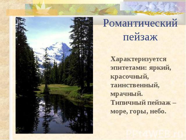 Романтический пейзаж Характеризуется эпитетами: яркий, красочный, таинственный, мрачный. Типичный пейзаж – море, горы, небо.