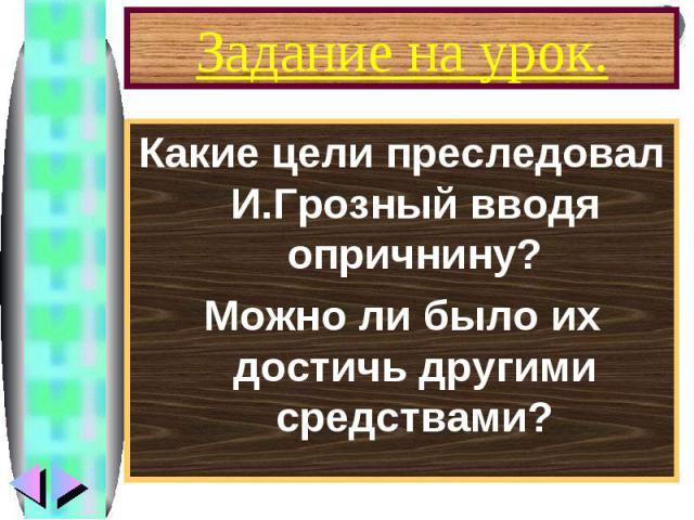 Задание на урок. Какие цели преследовал И.Грозный вводя опричнину? Можно ли было их достичь другими средствами?