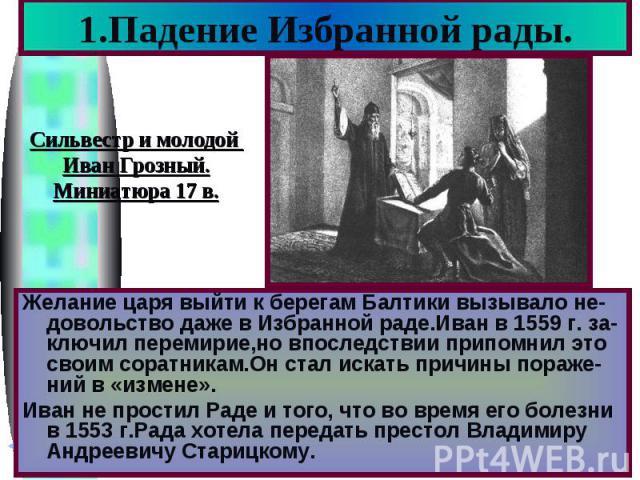 1.Падение Избранной рады. Сильвестр и молодой Иван Грозный. Миниатюра 17 в. Желание царя выйти к берегам Балтики вызывало не-довольство даже в Избранной раде.Иван в 1559 г. за-ключил перемирие,но впоследствии припомнил это своим соратникам.Он стал и…