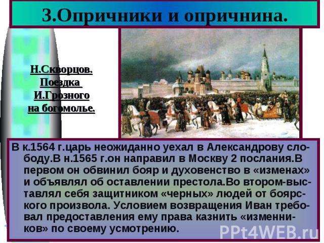 3.Опричники и опричнина.Н.Скворцов. Поездка И.Грозного на богомолье. В к.1564 г.царь неожиданно уехал в Александрову сло-боду.В н.1565 г.он направил в Москву 2 послания.В первом он обвинил бояр и духовенство в «изменах» и объявлял об оставлении прес…