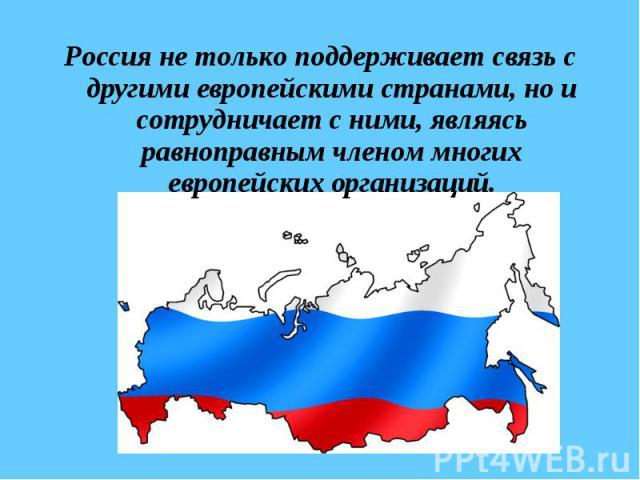 Россия не только поддерживает связь с другими европейскими странами, но и сотрудничает с ними, являясь равноправным членом многих европейских организаций.