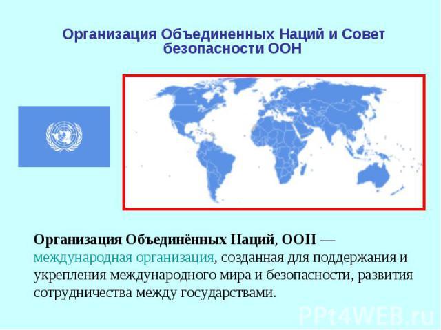 Организация Объединенных Наций и Совет безопасности ООН Организация Объединённых Наций, ООН— международная организация, созданная для поддержания и укрепления международного мира и безопасности, развития сотрудничества между государствами.