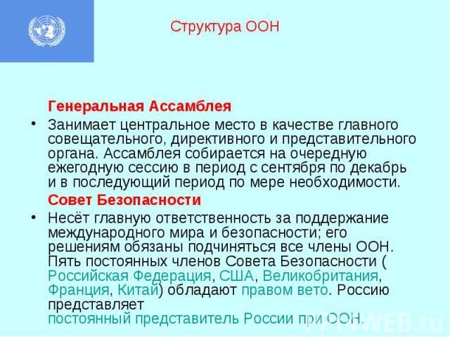Структура ООН Генеральная Ассамблея Занимает центральное место в качестве главного совещательного, директивного и представительного органа. Ассамблея собирается на очередную ежегодную сессию в период с сентября по декабрь и в последующий период по м…