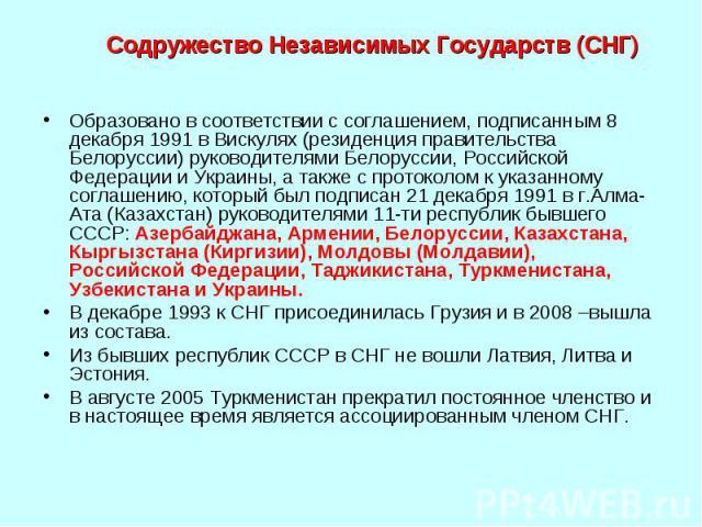 Содружество Независимых Государств (СНГ) Образовано в соответствии с соглашением, подписанным 8 декабря 1991 в Вискулях (резиденция правительства Белоруссии) руководителями Белоруссии, Российской Федерации и Украины, а также с протоколом к указанном…
