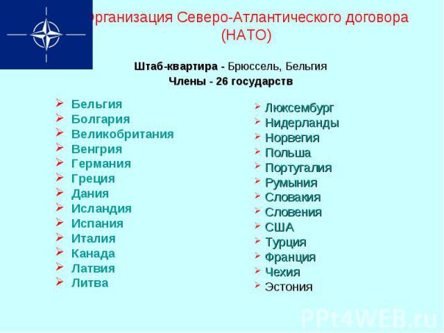 Организация Северо-Атлантического договора (НАТО)Штаб-квартира - Брюссель, Бельгия Члены - 26 государств Бельгия Болгария Великобритания Венгрия Германия Греция Дания Исландия Испания Италия Канада Латвия Литва Люксембург Нидерланды Норвегия Польша …