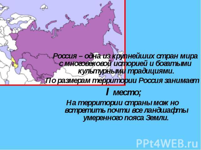 Россия – одна из крупнейших стран мира с многовековой историей и богатыми культурными традициями. По размерам территории Россия занимает I место; На территории страны можно встретить почти все ландшафты умеренного пояса Земли.