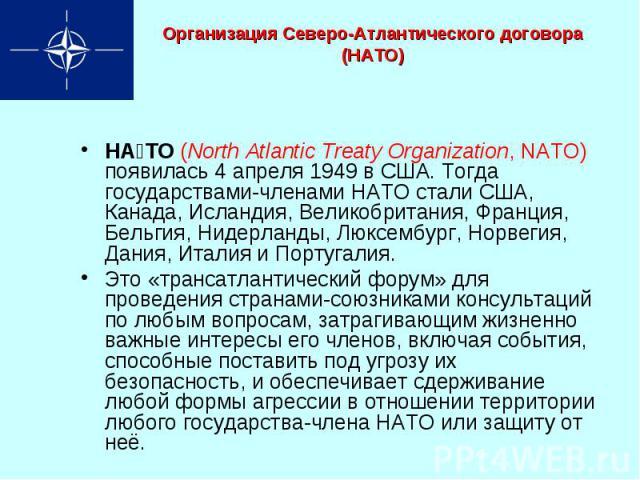 Организация Северо-Атлантического договора (НАТО) НА ТО (North Atlantic Treaty Organization, NATO) появилась 4 апреля 1949 в США. Тогда государствами-членами НАТО стали США, Канада, Исландия, Великобритания, Франция, Бельгия, Нидерланды, Люксембург,…