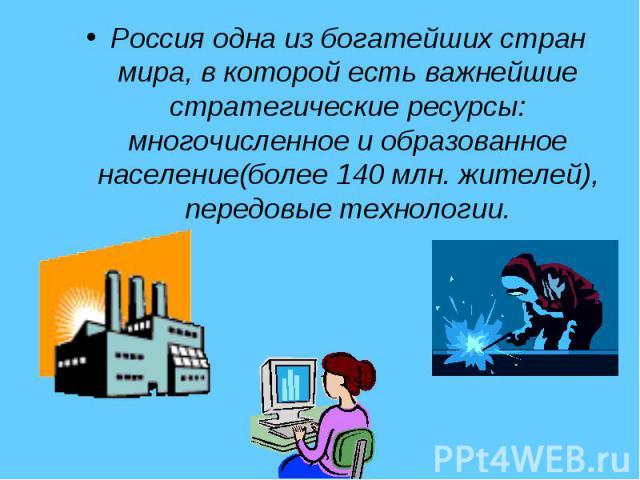 Россия одна из богатейших стран мира, в которой есть важнейшие стратегические ресурсы: многочисленное и образованное население(более 140 млн. жителей), передовые технологии.