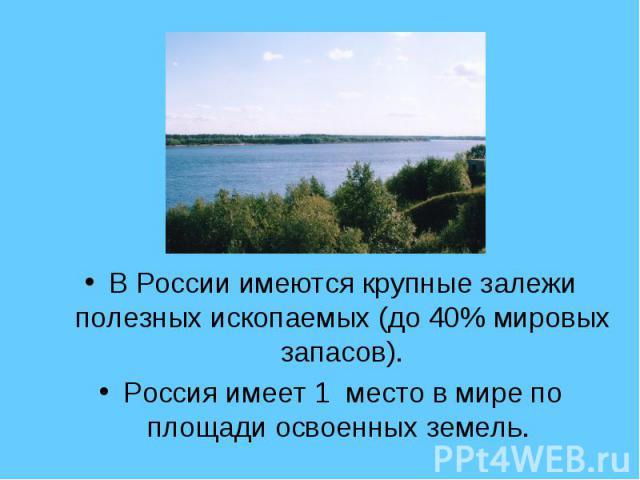 В России имеются крупные залежи полезных ископаемых (до 40% мировых запасов). Россия имеет 1 место в мире по площади освоенных земель.