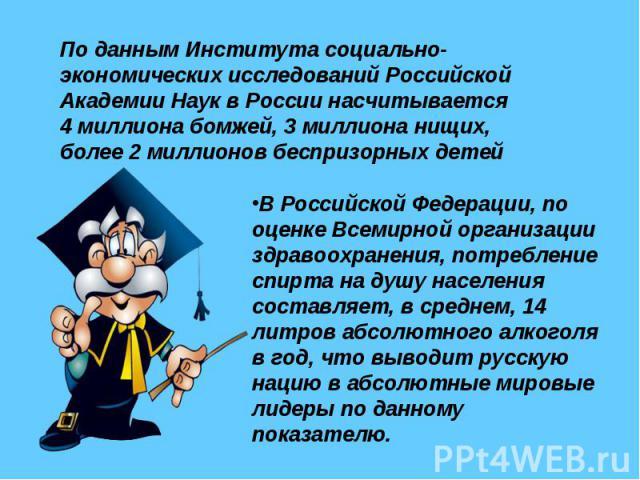 По данным Института социально-экономических исследований Российской Академии Наук в России насчитывается 4 миллиона бомжей, 3 миллиона нищих, более 2 миллионов беспризорных детей В Российской Федерации, по оценке Всемирной организации здравоохранени…
