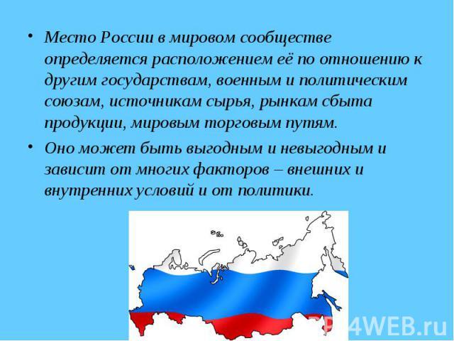 Место России в мировом сообществе определяется расположением её по отношению к другим государствам, военным и политическим союзам, источникам сырья, рынкам сбыта продукции, мировым торговым путям. Оно может быть выгодным и невыгодным и зависит от мн…