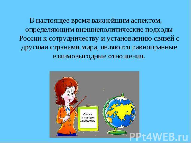 В настоящее время важнейшим аспектом, определяющим внешнеполитические подходы России к сотрудничеству и установлению связей с другими странами мира, являются равноправные взаимовыгодные отношения.