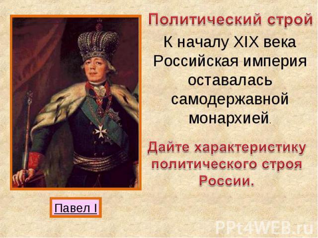 Политический строй К началу XIX века Российская империя оставалась самодержавной монархией. Дайте характеристику политического строя России.